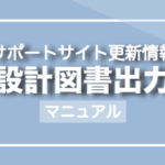 サポートサイト更新情報「設計図書出力」